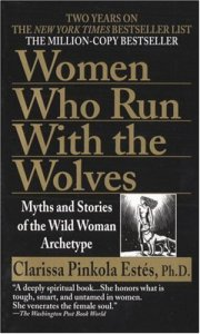 Women Who Run with the Wolves by Clarissa Pinkola Estes, PhD.